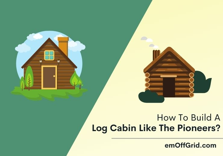 How To Build A Log Cabin Like The Pioneers?
